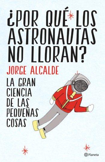 ¿Por qué los astronautas no lloran? de Jorge Alcalde