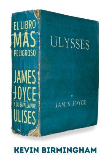 El libro más peligroso. James Joyce y la batalla por el Ulises, de Kevin