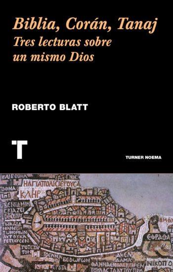 Biblia, Corán, Tanaj. Tres lecturas sobre un mismo Dios, de Roberto Blatt