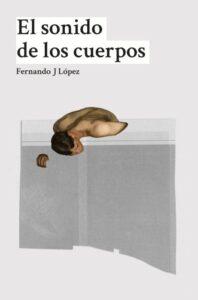 El sonido de los cuerpos. de Fernando J López. Editorial Dos Bigotes